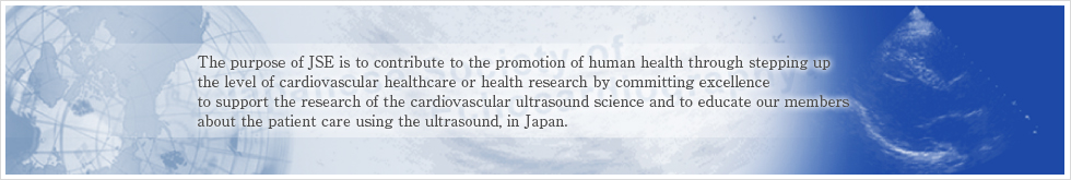 The purpose of JSE is to contribute to the promotion of human health through stepping up the level of cardiovascular healthcare or health research by committing excellence to support the research of the cardiovascular ultrasound science and to educate our members about the patient care using the ultrasound, in Japan.